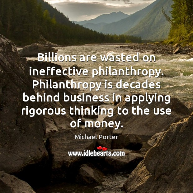 Billions are wasted on ineffective philanthropy. Philanthropy is decades behind business in Michael Porter Picture Quote