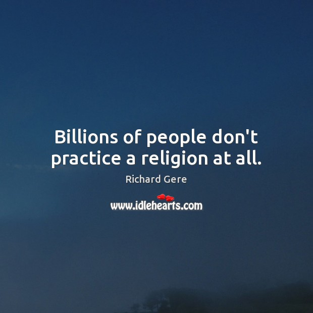 Billions of people don't practice a religion at all. Richard Gere Picture Quote