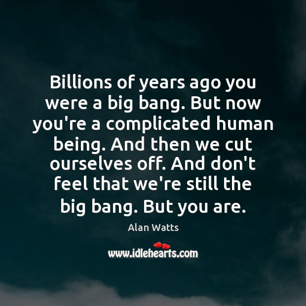 Billions of years ago you were a big bang. But now you're Alan Watts Picture Quote