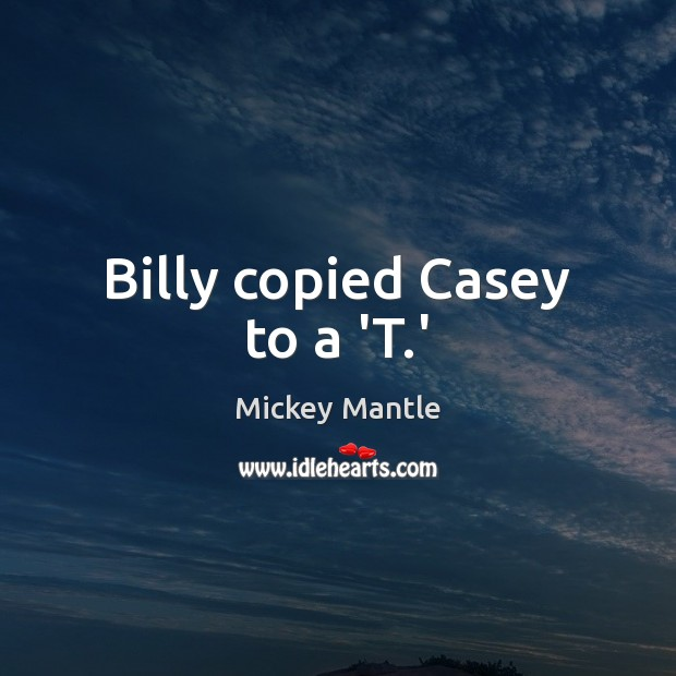 Billy copied Casey to a 'T.' Mickey Mantle Picture Quote