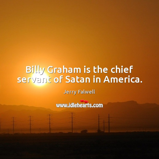 Billy Graham is the chief servant of Satan in America. Jerry Falwell Picture Quote