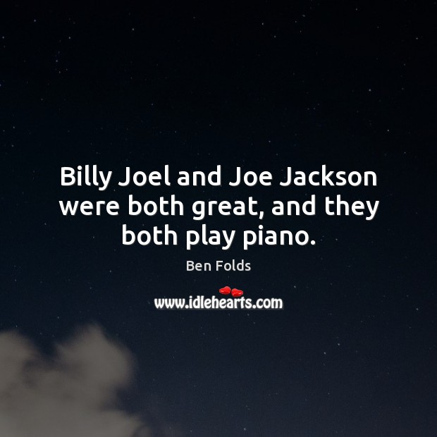 Billy Joel and Joe Jackson were both great, and they both play piano. Ben Folds Picture Quote