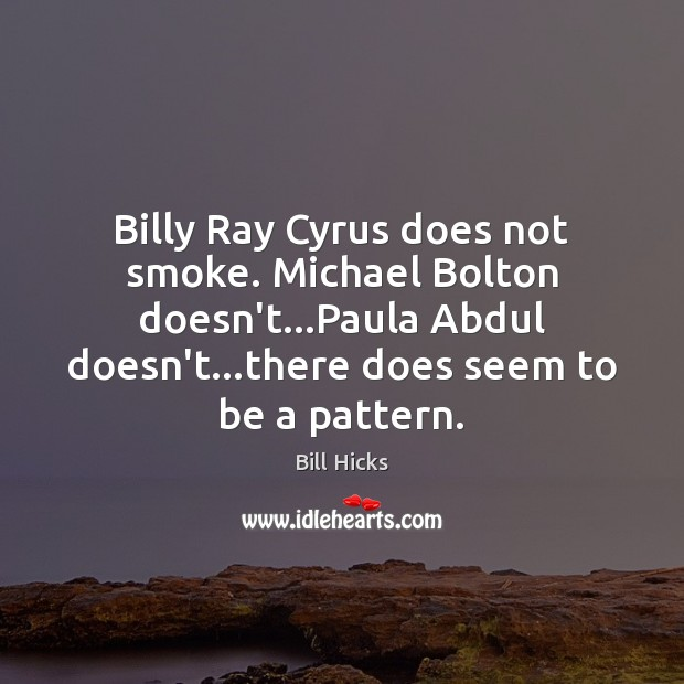 Billy Ray Cyrus does not smoke. Michael Bolton doesn't…Paula Abdul doesn't… Bill Hicks Picture Quote