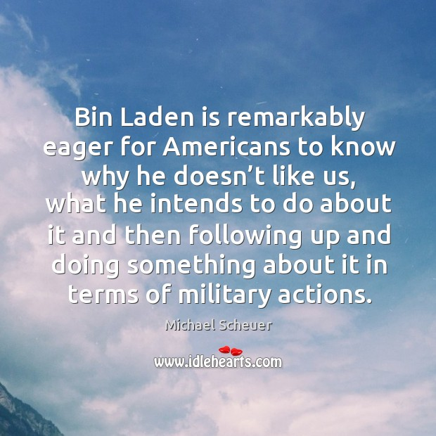 Bin laden is remarkably eager for americans to know why he doesn't like us, what he intends to do Image