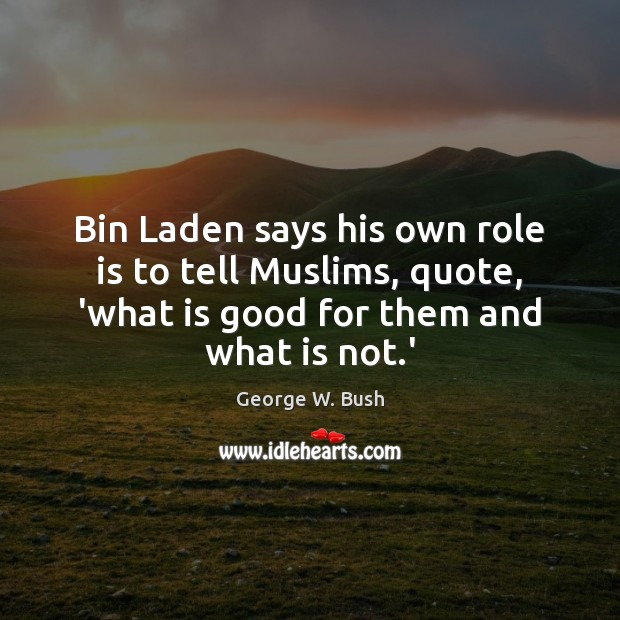 Bin Laden says his own role is to tell Muslims, quote, 'what George W. Bush Picture Quote