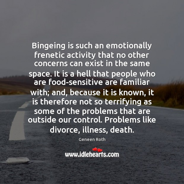 Bingeing is such an emotionally frenetic activity that no other concerns can Divorce Quotes Image