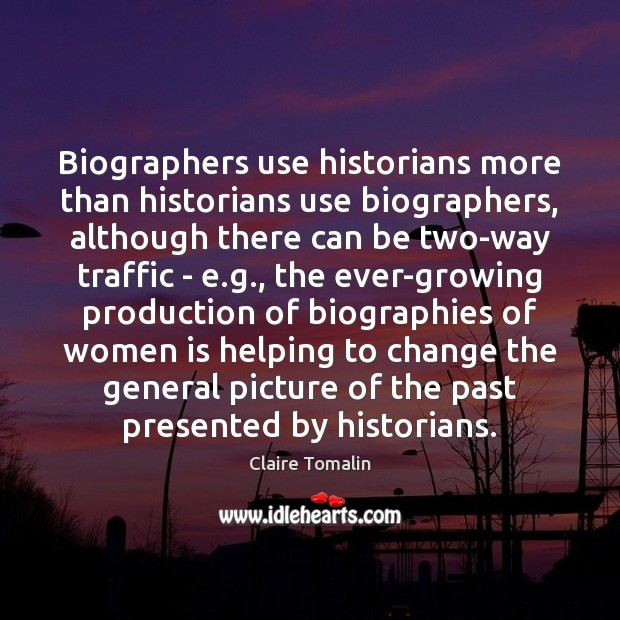 Biographers use historians more than historians use biographers, although there can be Claire Tomalin Picture Quote