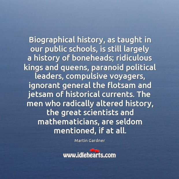 Biographical history, as taught in our public schools, is still largely a Martin Gardner Picture Quote