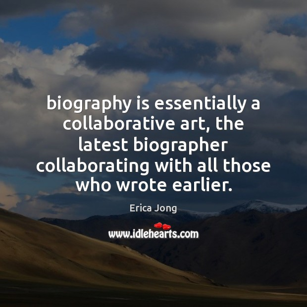 Biography is essentially a collaborative art, the latest biographer collaborating with all Erica Jong Picture Quote