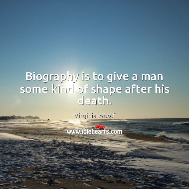 Image, Biography is to give a man some kind of shape after his death.