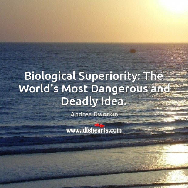 Biological Superiority: The World's Most Dangerous and Deadly Idea. Andrea Dworkin Picture Quote