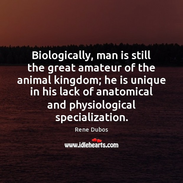 Image, Biologically, man is still the great amateur of the animal kingdom; he