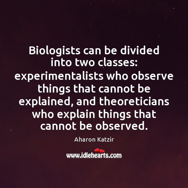 Image, Biologists can be divided into two classes: experimentalists who observe things that