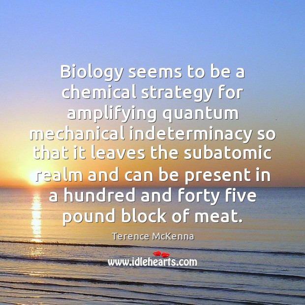 Biology seems to be a chemical strategy for amplifying quantum mechanical indeterminacy Image