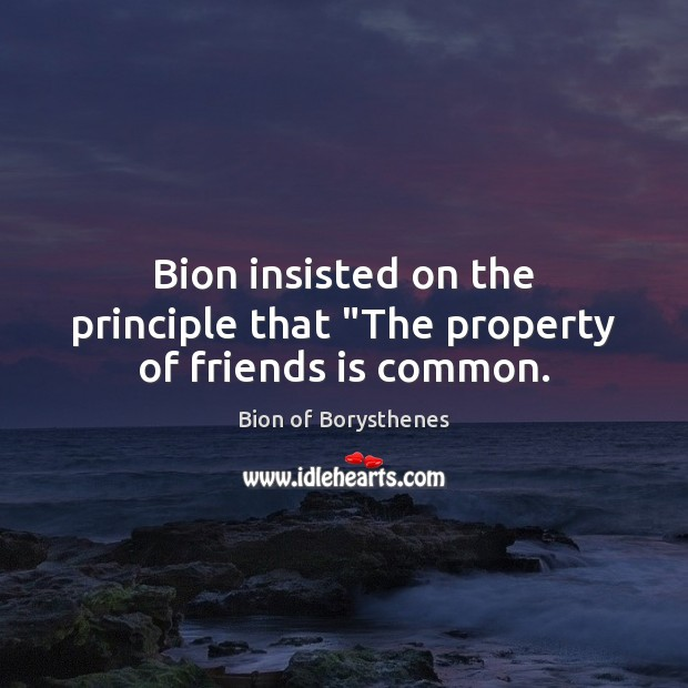 "Image, Bion insisted on the principle that ""The property of friends is common."