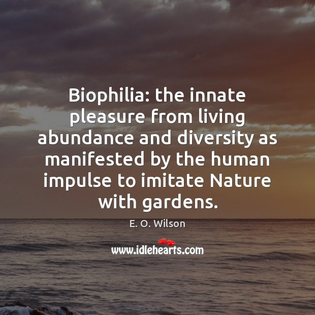Biophilia: the innate pleasure from living abundance and diversity as manifested by E. O. Wilson Picture Quote