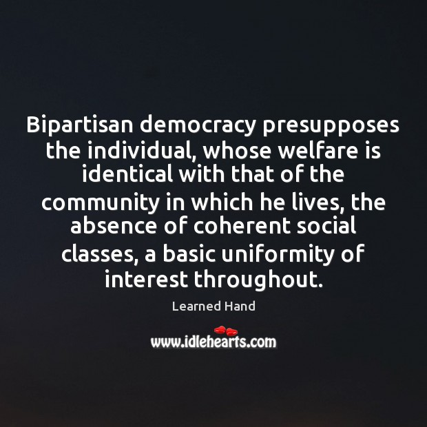Bipartisan democracy presupposes the individual, whose welfare is identical with that of Learned Hand Picture Quote