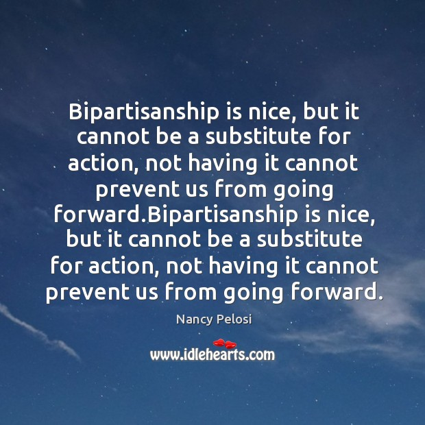Image, Bipartisanship is nice, but it cannot be a substitute for action, not having it cannot prevent us from going forward.