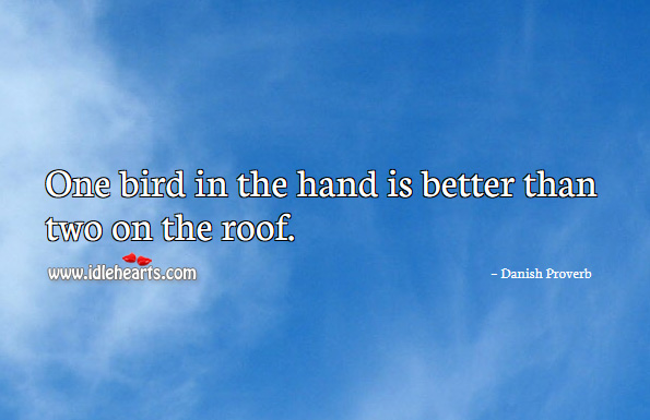 One bird in the hand is better than two on the roof. Danish Proverbs Image
