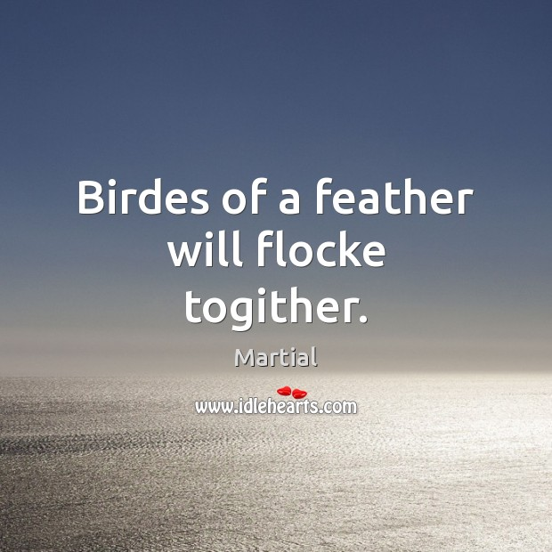 Birdes of a feather will flocke togither. Martial Picture Quote
