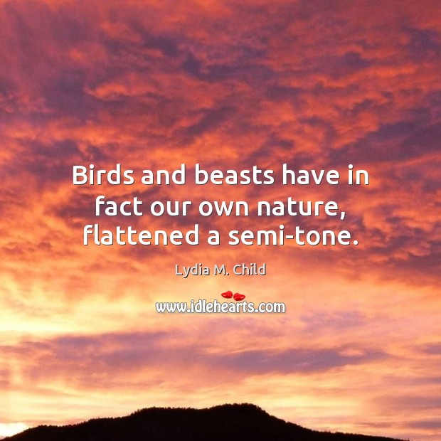 Birds and beasts have in fact our own nature, flattened a semi-tone. Image