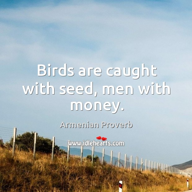 Birds are caught with seed, men with money. Armenian Proverbs Image