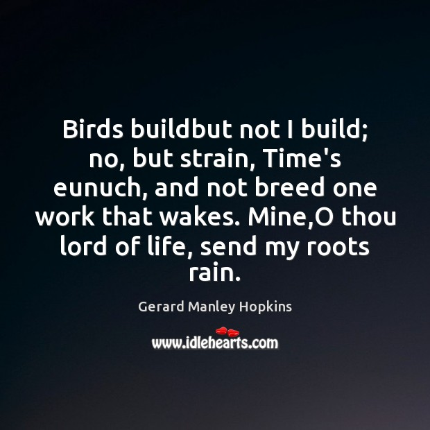 Birds buildbut not I build; no, but strain, Time's eunuch, and not Image