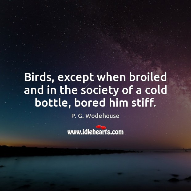 Birds, except when broiled and in the society of a cold bottle, bored him stiff. P. G. Wodehouse Picture Quote