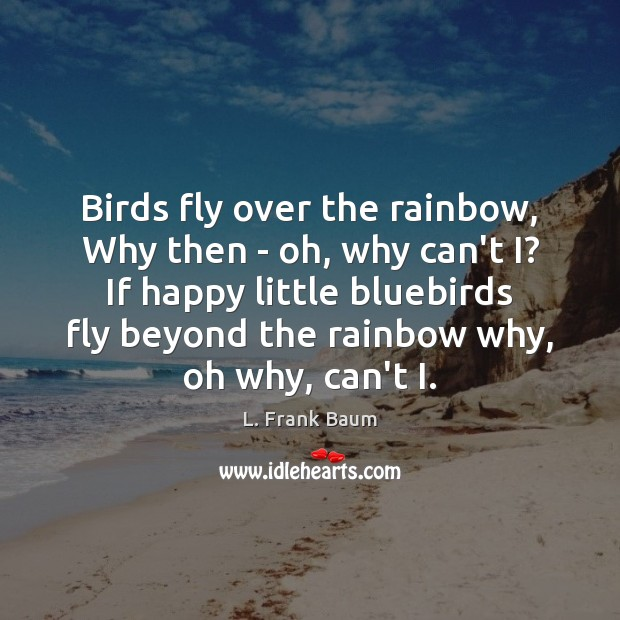 Birds fly over the rainbow, Why then – oh, why can't I? L. Frank Baum Picture Quote
