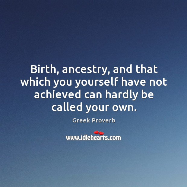 Birth, ancestry, and that which you yourself have not achieved can hardly be called your own. Greek Proverbs Image