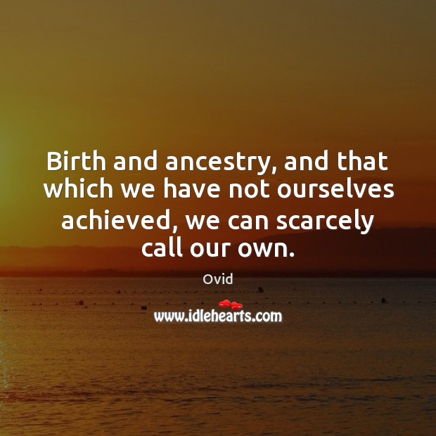 Birth and ancestry, and that which we have not ourselves achieved, we Ovid Picture Quote