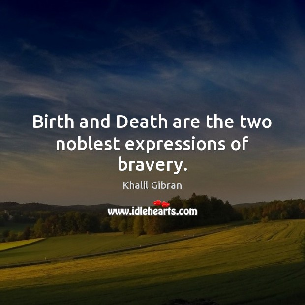 Birth and Death are the two noblest expressions of bravery. Image