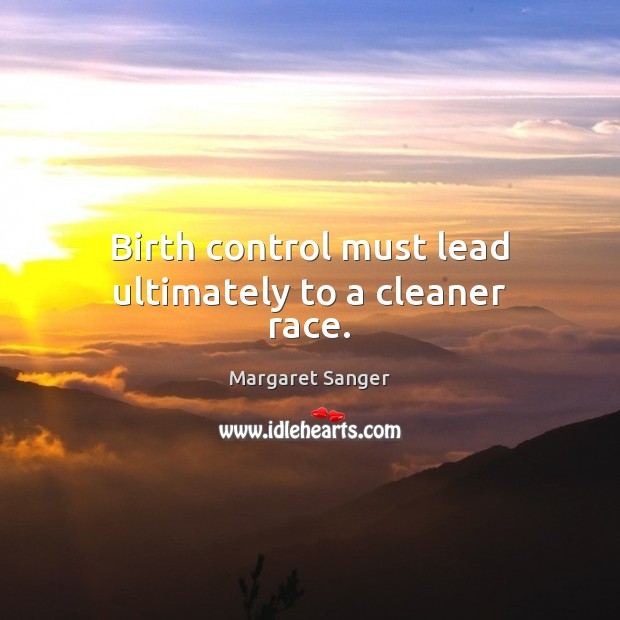 Birth control must lead ultimately to a cleaner race. Image