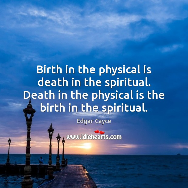 Birth in the physical is death in the spiritual. Death in the Edgar Cayce Picture Quote