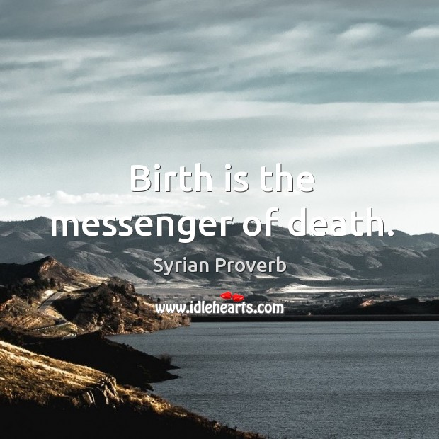 Birth is the messenger of death. Syrian Proverbs Image