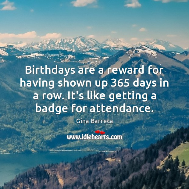 Birthdays are a reward for having shown up 365 days in a row. Gina Barreca Picture Quote