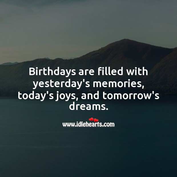 Birthdays are filled with yesterday's memories, today's joys, and tomorrow's dreams. Inspirational Birthday Messages Image