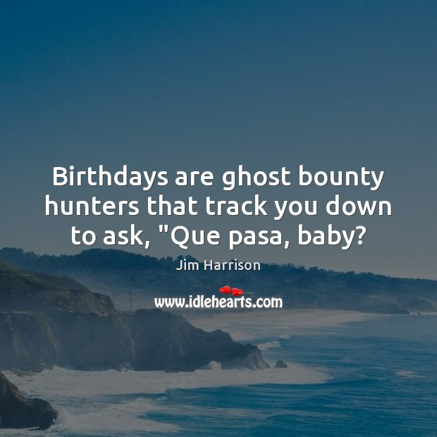 """Birthdays are ghost bounty hunters that track you down to ask, """"Que pasa, baby? Jim Harrison Picture Quote"""
