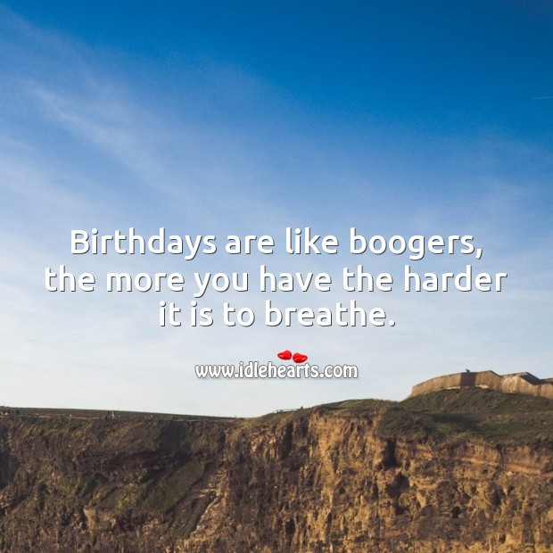 Birthdays are like boogers, the more you have the harder it is to breathe. Image