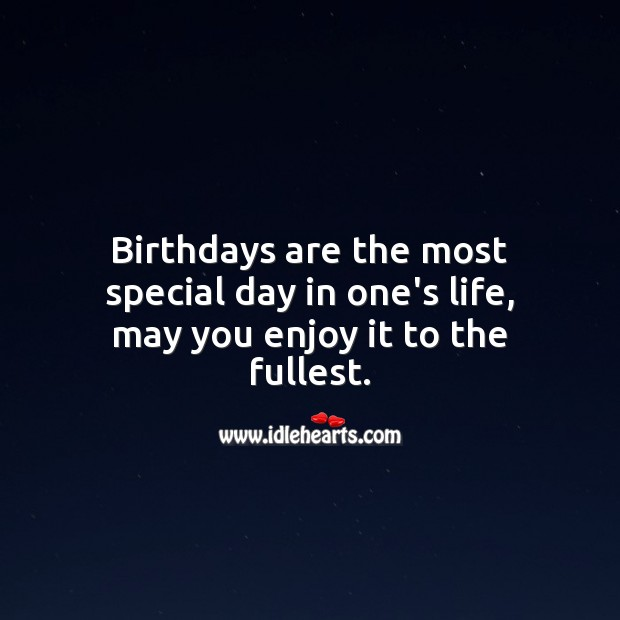 Birthdays are the most special day in one's life, may you enjoy it to the fullest. Image