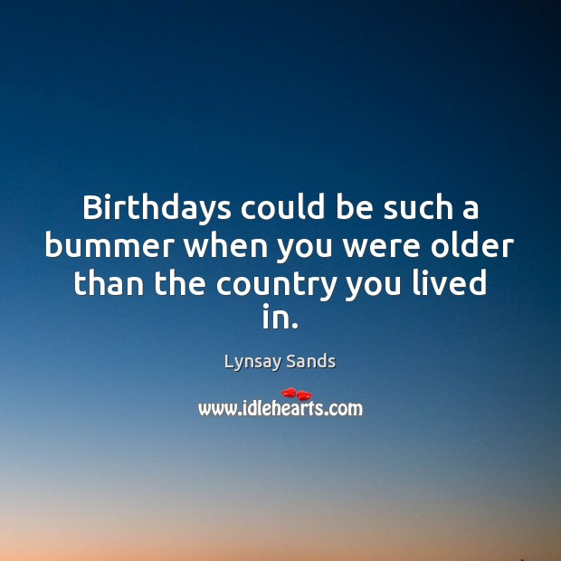 Birthdays could be such a bummer when you were older than the country you lived in. Lynsay Sands Picture Quote
