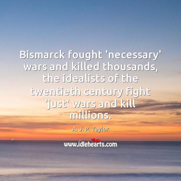 Bismarck fought 'necessary' wars and killed thousands, the idealists of the twentieth Image