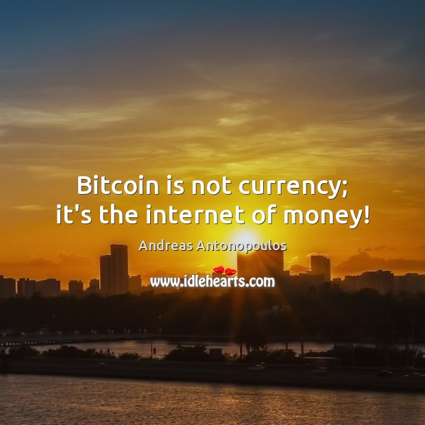 Image, Bitcoin is not currency; it's the internet of money!