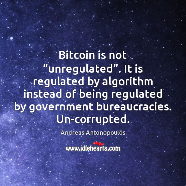 "Image, Bitcoin is not ""unregulated"". It is regulated by algorithm instead of being"