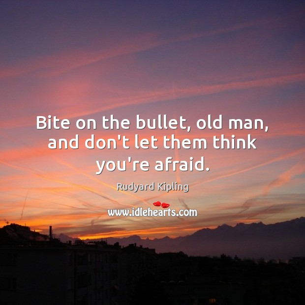 Bite on the bullet, old man, and don't let them think you're afraid. Rudyard Kipling Picture Quote