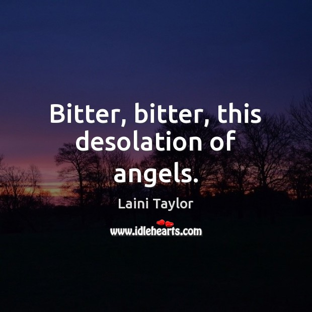 Bitter, bitter, this desolation of angels. Laini Taylor Picture Quote
