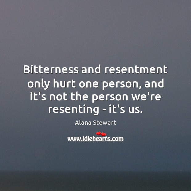Image, Bitterness and resentment only hurt one person, and it's not the person