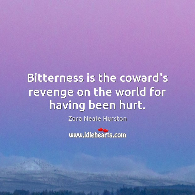 Bitterness is the coward's revenge on the world for having been hurt. Image