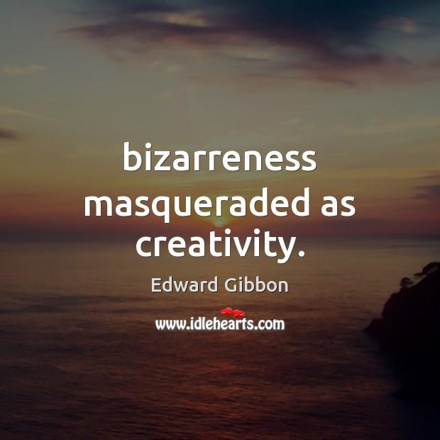 Bizarreness masqueraded as creativity. Edward Gibbon Picture Quote