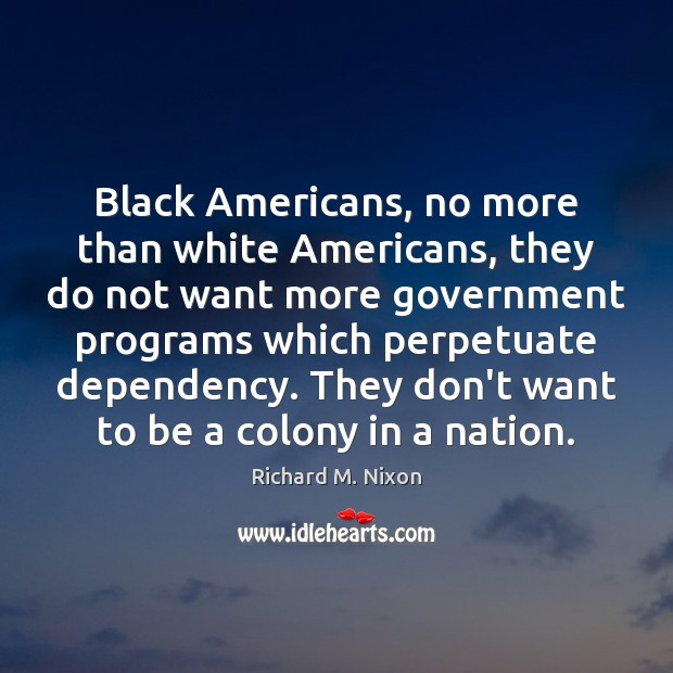 Black Americans, no more than white Americans, they do not want more Richard M. Nixon Picture Quote